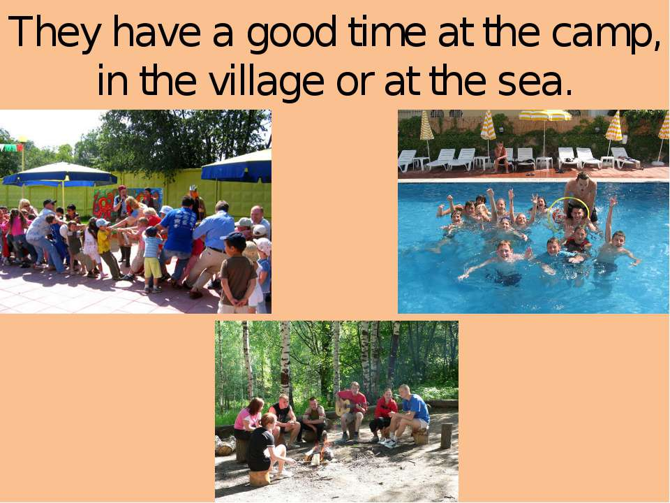 They have a good time at the camp, in the village or at the sea.