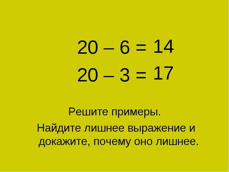 11 + 9 = 20 – 6 = 20 – 3 = Решите примеры. Найдите лишнее выражение и докажит...