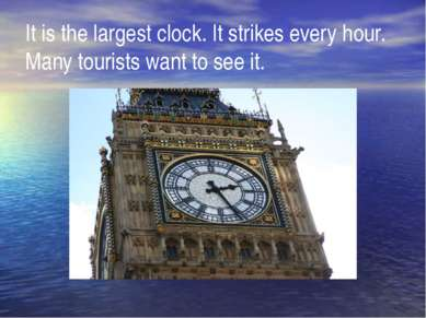 It is the largest clock. It strikes every hour. Many tourists want to see it.