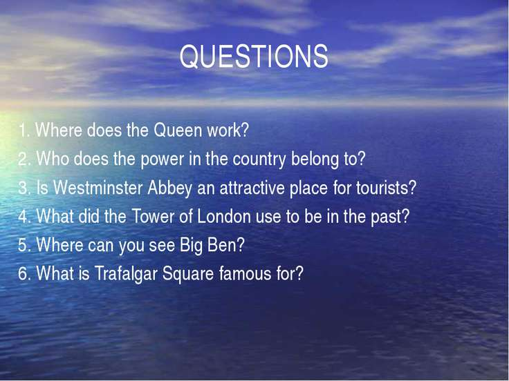 QUESTIONS 1. Where does the Queen work? 2. Who does the power in the country ...