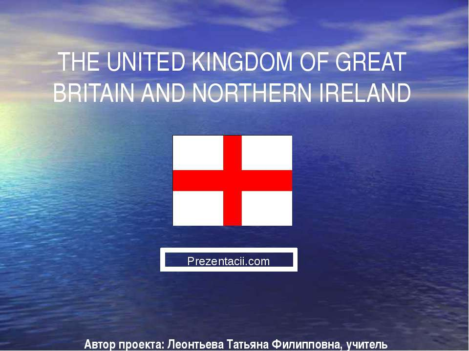 THE UNITED KINGDOM OF GREAT BRITAIN AND NORTHERN IRELAND Автор проекта: Леонт...