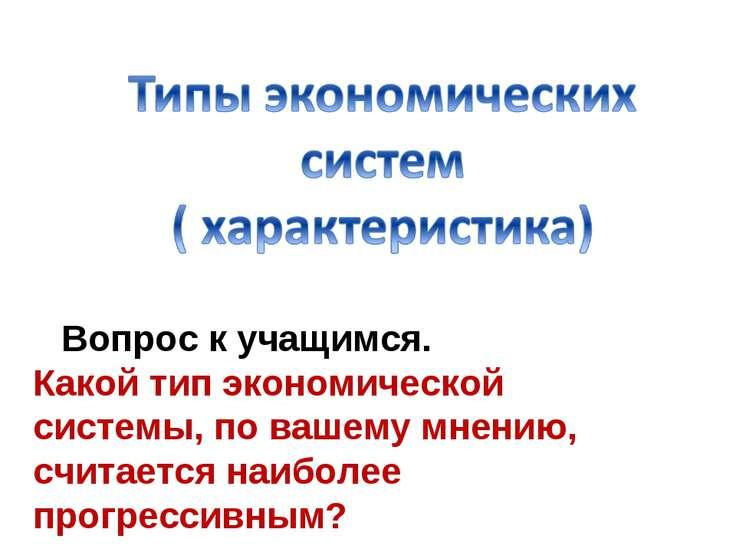 Какой тип экономической системы, по вашему мнению, считается наиболее прогрес...