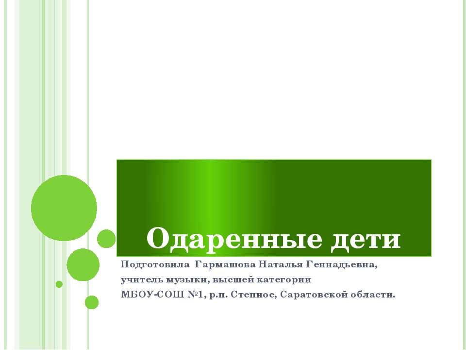 Одаренные дети Подготовила Гармашова Наталья Геннадьевна, учитель музыки, выс...