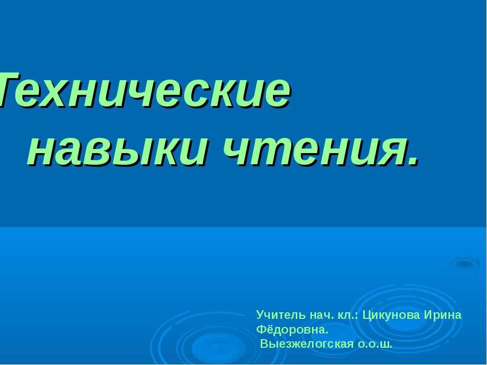 Технические навыки чтения. Учитель нач. кл.: Цикунова Ирина Фёдоровна. Выезже...