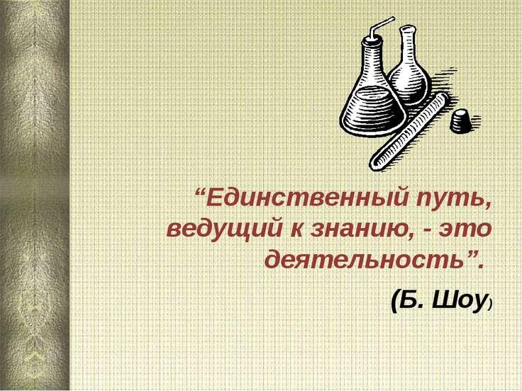 """""""Единственный путь, ведущий к знанию, - это деятельность"""". (Б. Шоу)"""