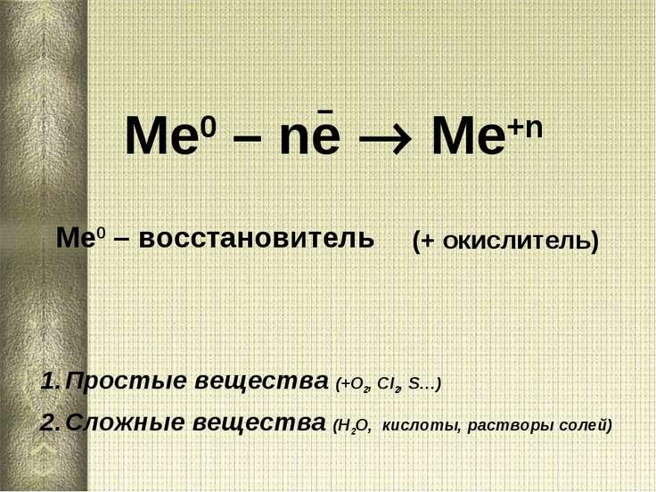 Ме0 – ne Me+n Ме0 – восстановитель Простые вещества (+О2, Сl2, S…) Сложные ве...
