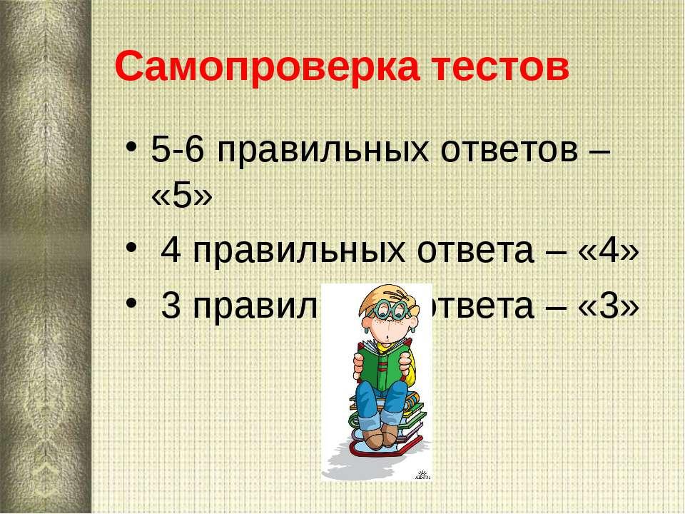 Самопроверка тестов 5-6 правильных ответов – «5» 4 правильных ответа – «4» 3 ...