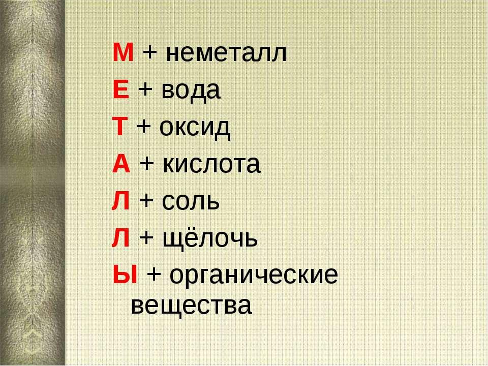 М + неметалл Е + вода Т + оксид А + кислота Л + соль Л + щёлочь Ы + органичес...