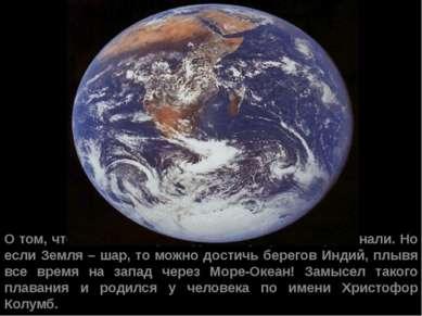 О том, что Земля – шар, люди к тому времени уже знали. Но если Земля – шар, т...