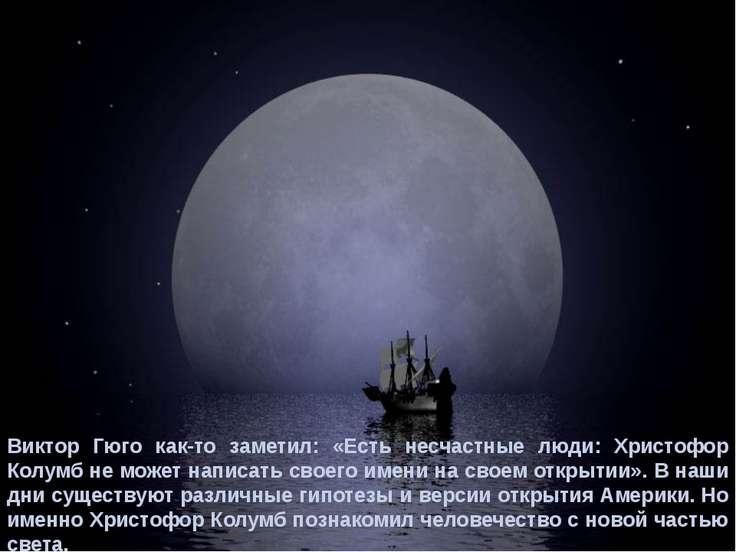 Виктор Гюго как-то заметил: «Есть несчастные люди: Христофор Колумб не может ...