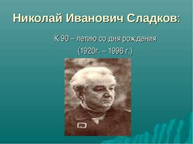 Николай Иванович Сладков: К 90 – летию со дня рождения (1920г. – 1996 г.)