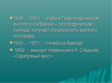 1938г. - 1942 г. – учёба в Гидрографическом институте и в Военно – топографич...
