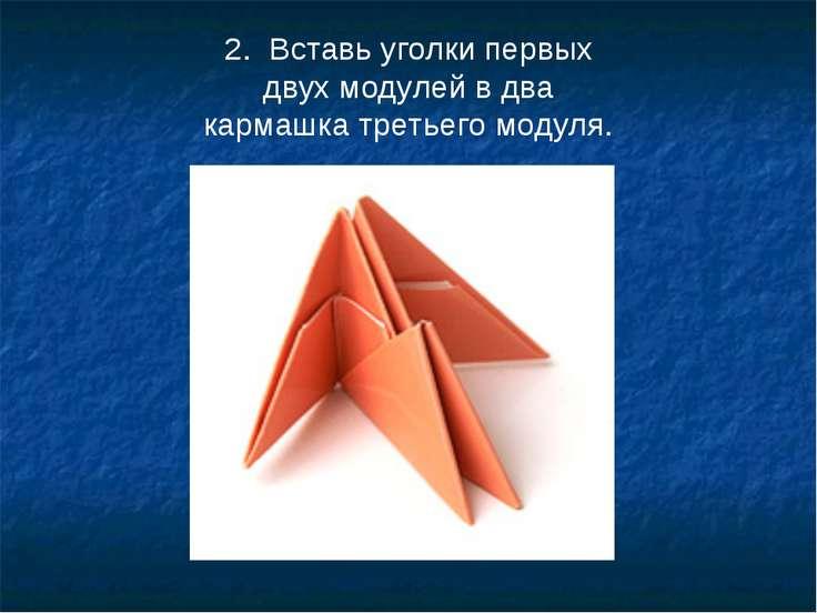 2. Вставь уголки первых двух модулей вдва кармашка третьего модуля.