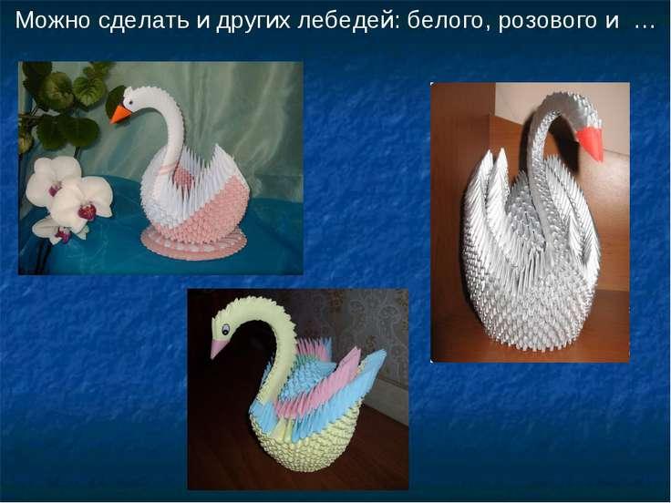 Можно сделать и других лебедей: белого, розового и …