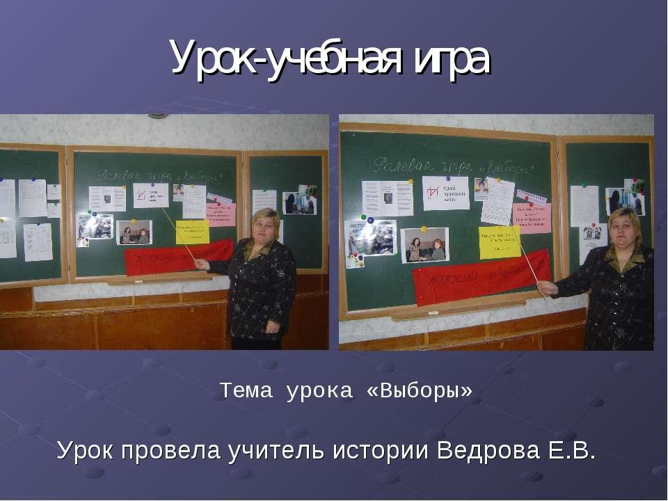 Урок провела учитель истории Ведрова Е.В. Урок-учебная игра Тема урока «Выборы»