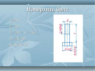 Начертить болт d=20 L=50 L0=2d + 6 = 46 D=2d=40 h=0.7d=14
