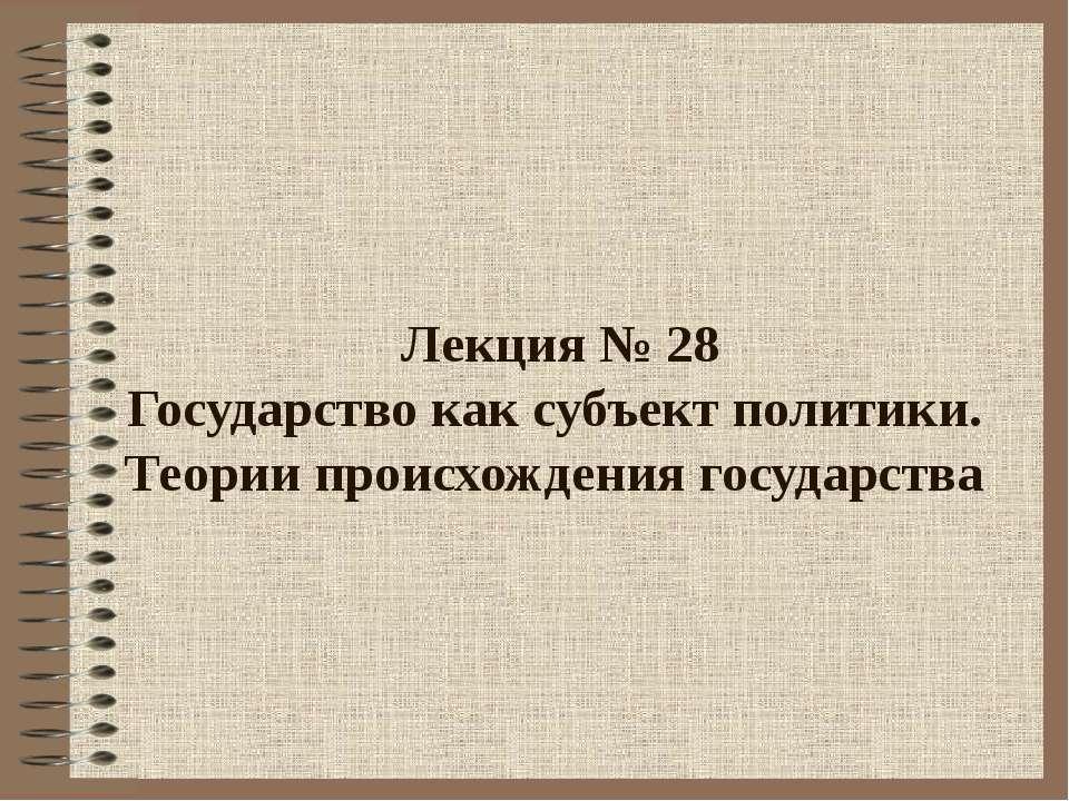 Лекция № 28 Государство как субъект политики. Теории происхождения государства