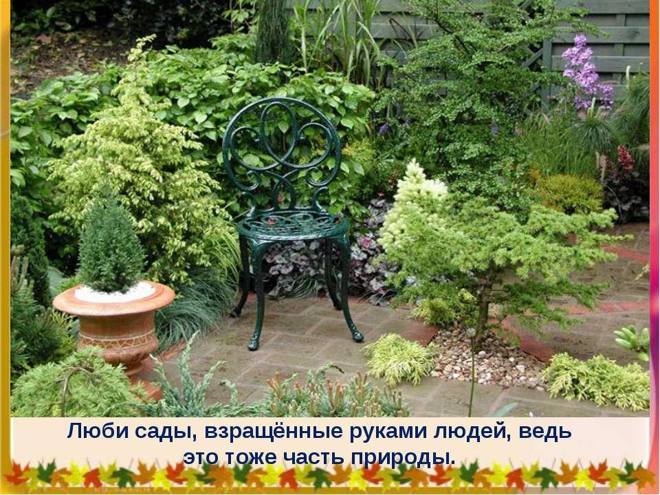 Люби сады, взращённые руками людей, ведь это тоже часть природы.