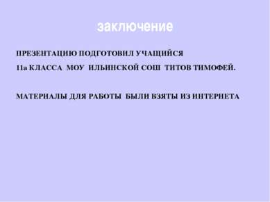 заключение ПРЕЗЕНТАЦИЮ ПОДГОТОВИЛ УЧАЩИЙСЯ 11а КЛАССА МОУ ИЛЬИНСКОЙ СОШ ТИТОВ...