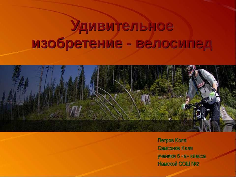 Удивительное изобретение - велосипед Петров Коля Самсонов Коля ученики 6 «а» ...