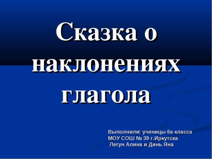 Сказка о наклонениях глагола Выполнили: ученицы 6а класса МОУ СОШ № 39 г.Ирку...