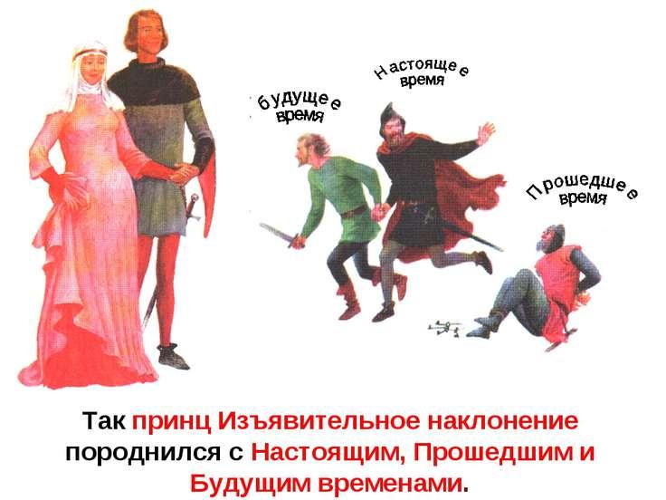 Так принц Изъявительное наклонение породнился с Настоящим, Прошедшим и Будущи...