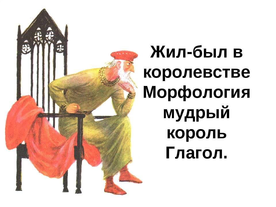 Жил-был в королевстве Морфология мудрый король Глагол.