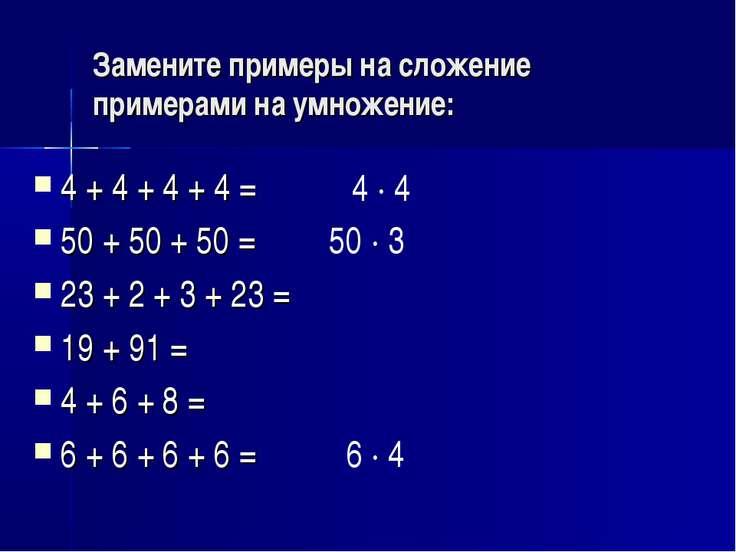 Замените примеры на сложение примерами на умножение: 4 + 4 + 4 + 4 = 50 + 50 ...