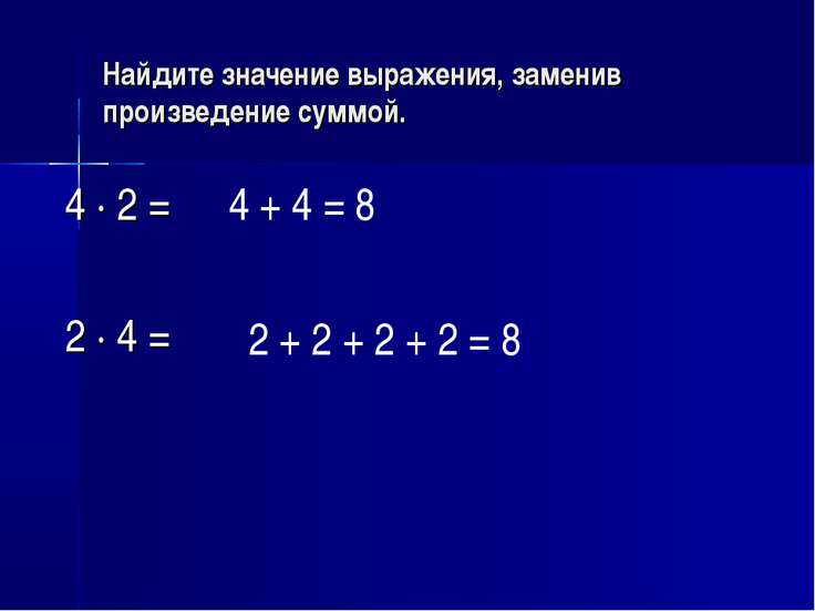 Найдите значение выражения, заменив произведение суммой. 4 · 2 = 2 · 4 = 4 + ...