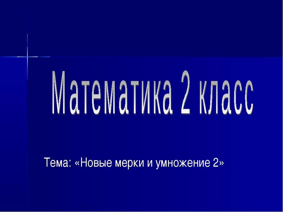 Тема: «Новые мерки и умножение 2»