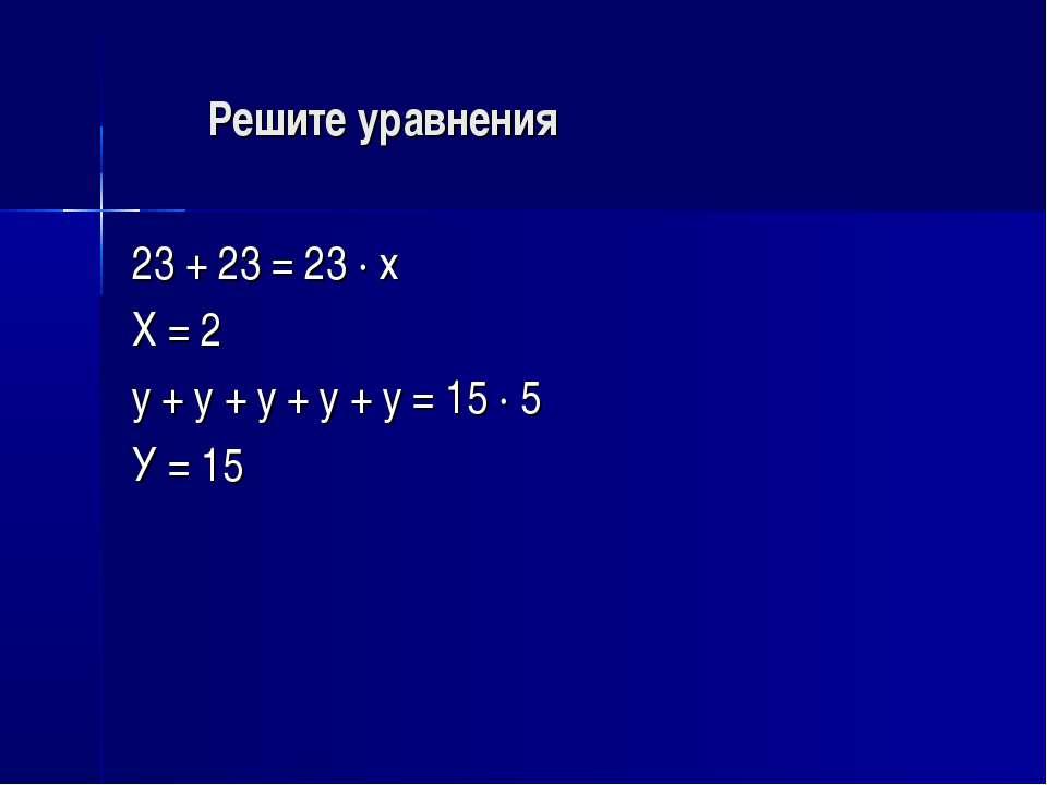 Решите уравнения 23 + 23 = 23 · х Х = 2 у + у + у + у + у = 15 · 5 У = 15