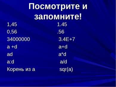Посмотрите и запомните! 1,45 1.45 0,56 .56 34000000 3.4Е+7 a +d a+d ad a*d a:...