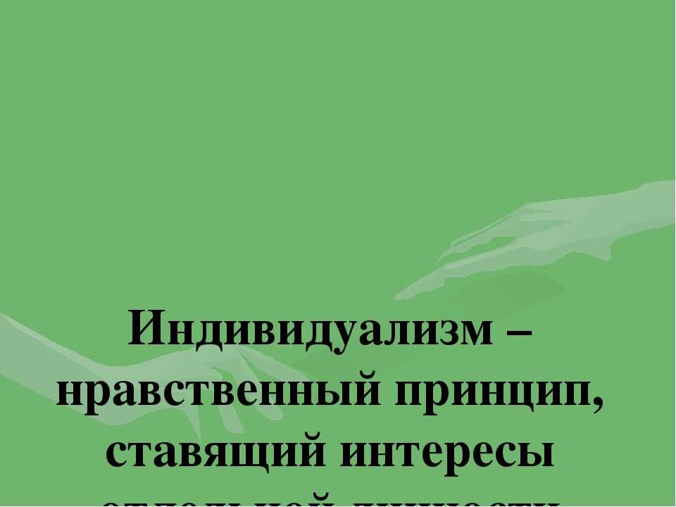 Индивидуализм – нравственный принцип, ставящий интересы отдельной личности вы...