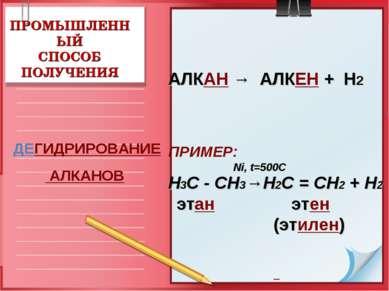 ПРОМЫШЛЕННЫЙ СПОСОБ ПОЛУЧЕНИЯ АЛКАН → АЛКЕН + Н2 ПРИМЕР: Ni, t=500C Н3С - СН3...