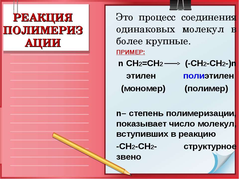 РЕАКЦИЯ ПОЛИМЕРИЗАЦИИ Это процесс соединения одинаковых молекул в более крупн...