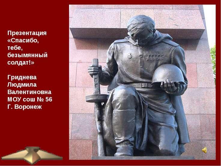 Презентация «Спасибо, тебе, безымянный солдат!» Гриднева Людмила Валентиновна...