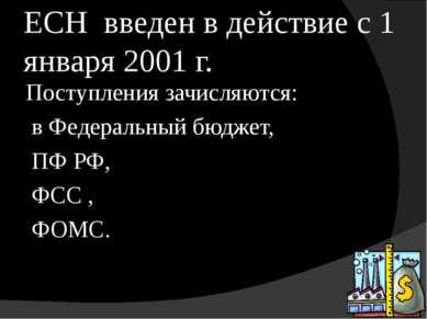 ЕСН введен в действие с 1 января 2001 г. Поступления зачисляются: в Федеральн...