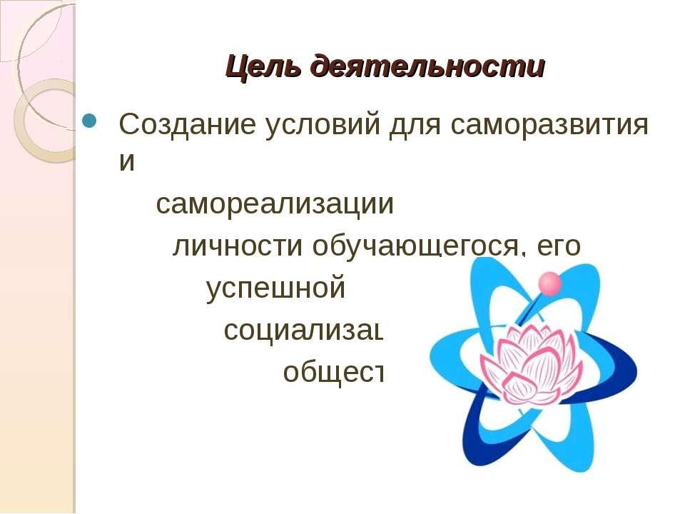 Цель деятельности Создание условий для саморазвития и самореализации личности...
