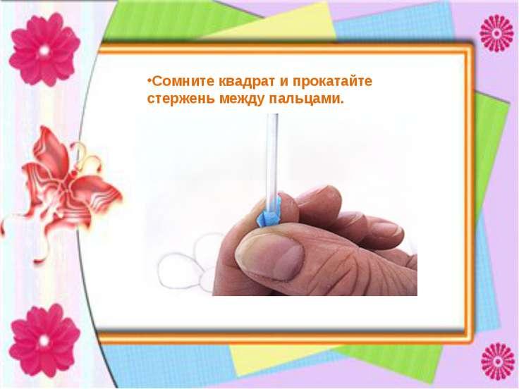Сомните квадрат и прокатайте стержень между пальцами.