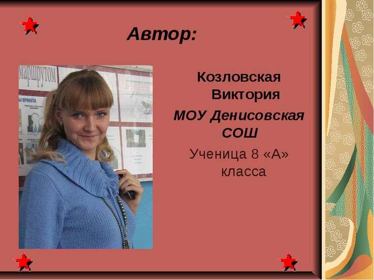 Автор: Козловская Виктория МОУ Денисовская СОШ Ученица 8 «А» класса
