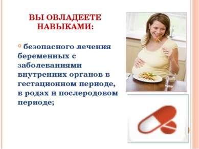 ВЫ ОВЛАДЕЕТЕ НАВЫКАМИ: безопасного лечения беременных с заболеваниями внутрен...