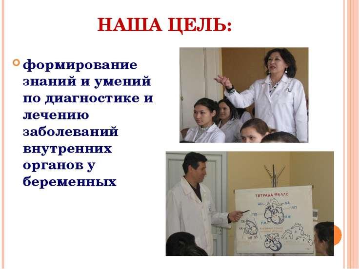 НАША ЦЕЛЬ: формирование знаний и умений по диагностике и лечению заболеваний ...