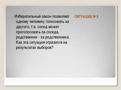 СИТУАЦИЯ № 3 Избирательный закон позволяет одному человеку голосовать за друг...