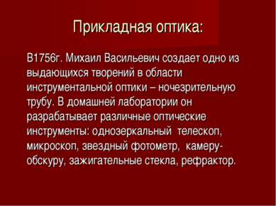 Прикладная оптика: В1756г. Михаил Васильевич создает одно из выдающихся творе...