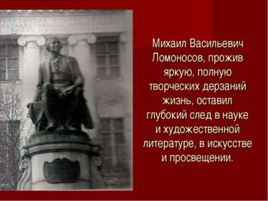 Михаил Васильевич Ломоносов, прожив яркую, полную творческих дерзаний жизнь, ...