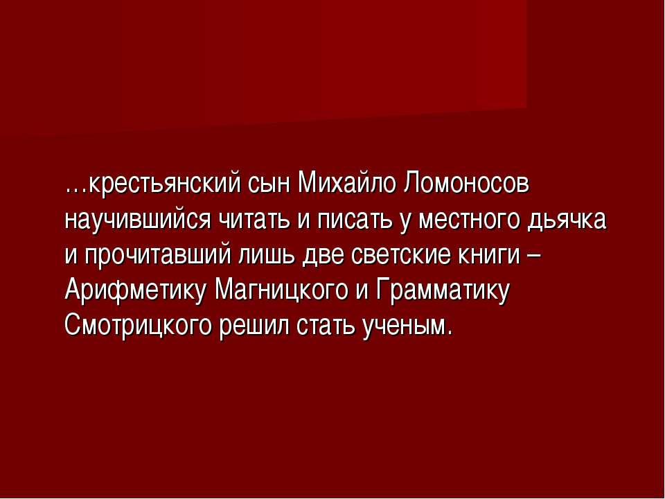 …крестьянский сын Михайло Ломоносов научившийся читать и писать у местного дь...