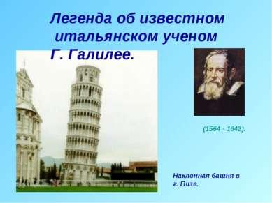 Легенда об известном итальянском ученом Г. Галилее. Наклонная башня в г. Пизе...