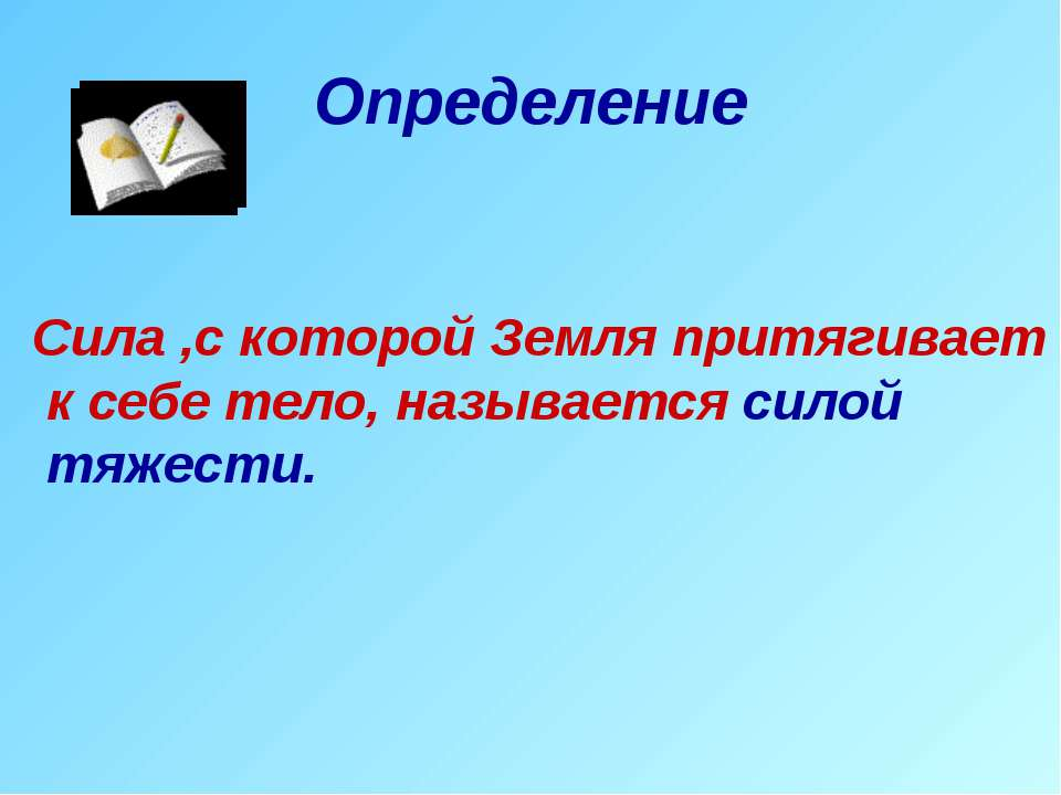 Определение Сила ,с которой Земля притягивает к себе тело, называется силой т...