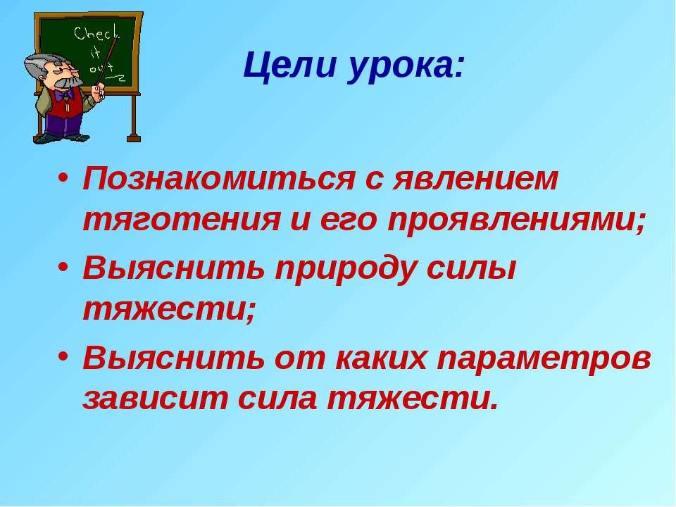 Цели урока: Познакомиться с явлением тяготения и его проявлениями; Выяснить п...