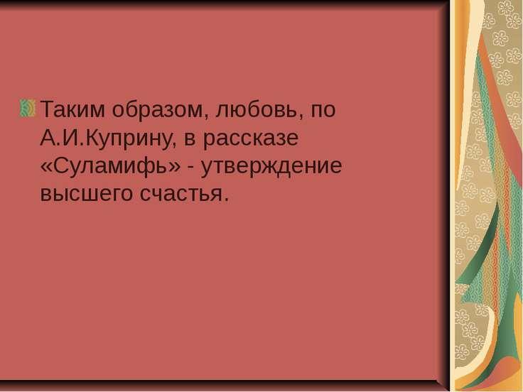 Таким образом, любовь, по А.И.Куприну, в рассказе «Суламифь» - утверждение вы...